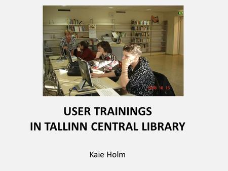 USER TRAININGS IN TALLINN CENTRAL LIBRARY Kaie Holm.