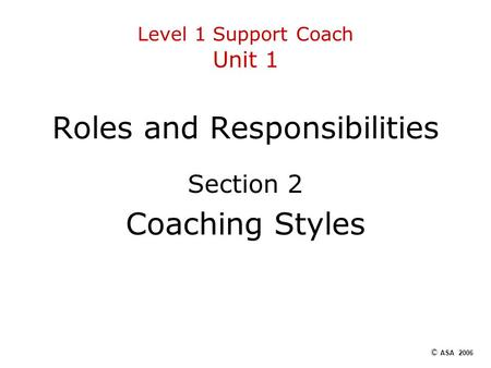 Level 1 Support Coach Unit 1 Roles and Responsibilities Section 2 Coaching Styles © ASA 2006.