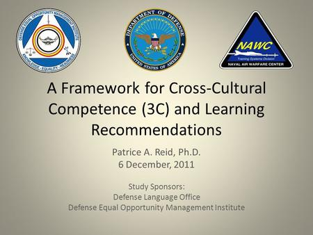 A Framework for Cross-Cultural Competence (3C) and Learning Recommendations Patrice A. Reid, Ph.D. 6 December, 2011 Study Sponsors: Defense Language Office.