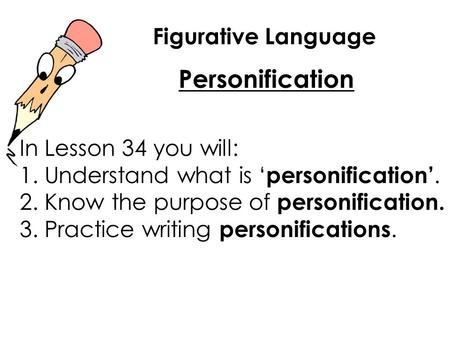 Figurative Language Personification In Lesson 34 you will: 1. Understand what is ' personification'. 2. Know the purpose of personification. 3. Practice.