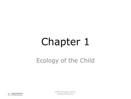 © 2010 Cengage Learning. All Rights Reserved. Chapter 1 Ecology of the Child.