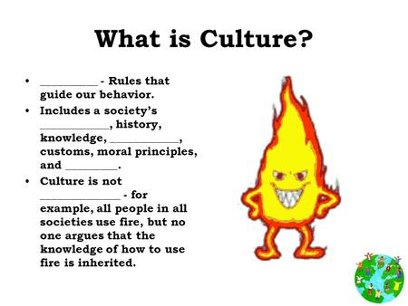What is Culture? __________ - Rules that guide our behavior. Includes a society's ____________, history, knowledge, ____________, customs, moral principles,