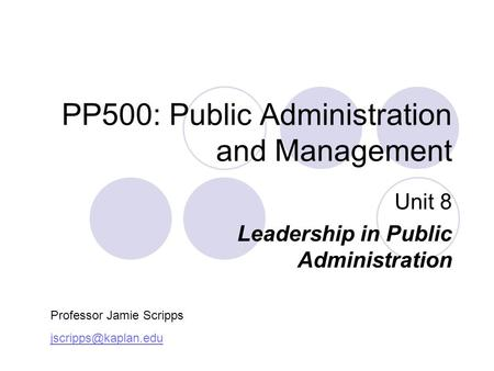 PP500: Public Administration and Management Unit 8 Leadership in Public Administration Professor Jamie Scripps