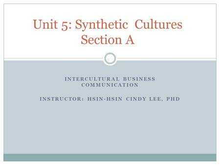 INTERCULTURAL BUSINESS COMMUNICATION INSTRUCTOR: HSIN-HSIN CINDY LEE, PHD Unit 5: Synthetic Cultures Section A.