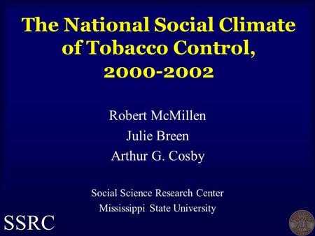 The National Social Climate of Tobacco Control, 2000-2002 Robert McMillen Julie Breen Arthur G. Cosby Social Science Research Center Mississippi State.