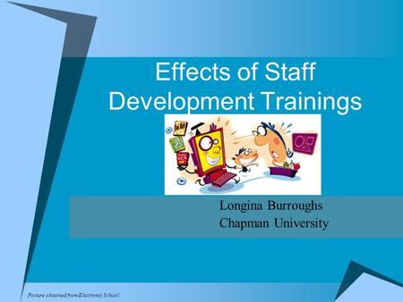 Effects of Staff Development Trainings Longina Burroughs Chapman University Picture obtained from Electronic School.