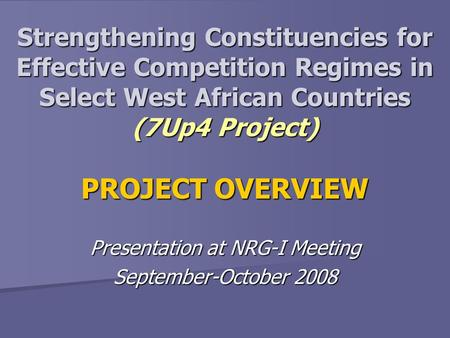 Strengthening Constituencies for Effective Competition Regimes in Select West African Countries (7Up4 Project) PROJECT OVERVIEW Presentation at NRG-I Meeting.