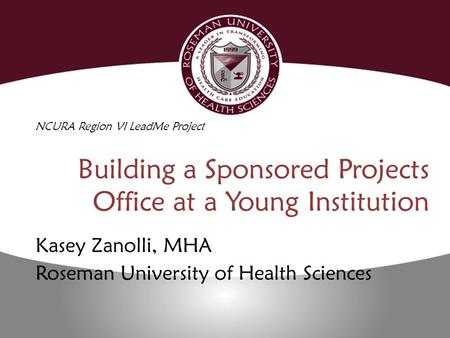 Building a Sponsored Projects Office at a Young Institution Kasey Zanolli, MHA Roseman University of Health Sciences NCURA Region VI LeadMe Project.