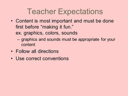 "Teacher Expectations Content is most important and must be done first before ""making it fun."" ex. graphics, colors, sounds –graphics and sounds must be."