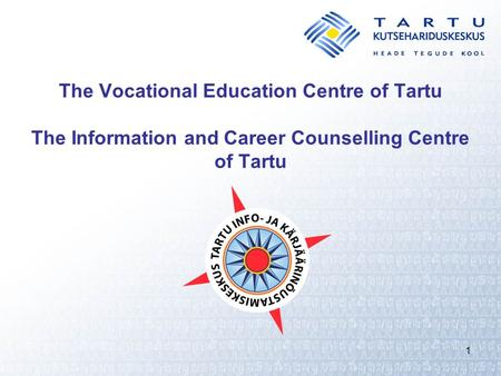 1 The Vocational Education Centre of Tartu The Information and Career Counselling Centre of Tartu.