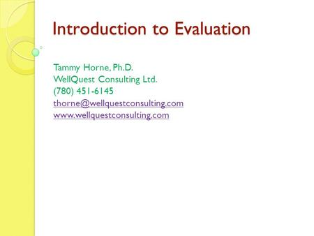 Introduction to Evaluation Tammy Horne, Ph.D. WellQuest Consulting Ltd. (780) 451-6145