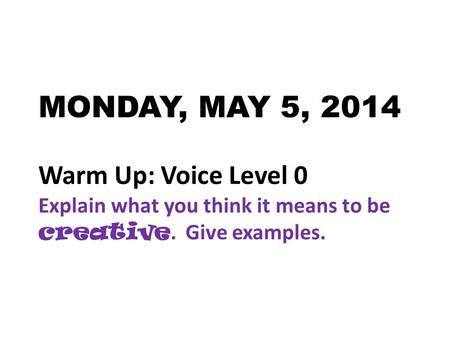 MONDAY, MAY 5, 2014 Warm Up: Voice Level 0 Explain what you think it means to be creative. Give examples.