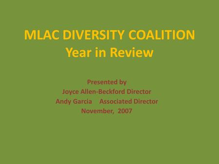 MLAC DIVERSITY COALITION Year in Review Presented by Joyce Allen-Beckford Director Andy Garcia Associated Director November, 2007.