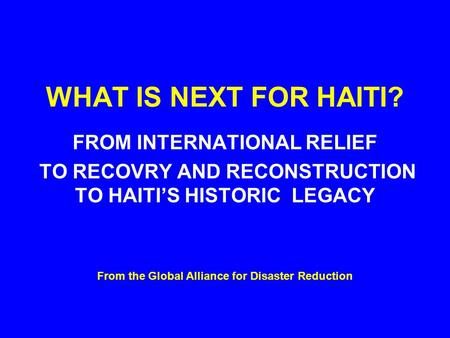 WHAT IS NEXT FOR HAITI? FROM INTERNATIONAL RELIEF TO RECOVRY AND RECONSTRUCTION TO HAITI'S HISTORIC LEGACY From the Global Alliance for Disaster Reduction.