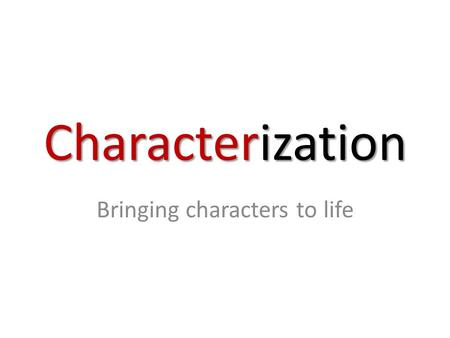 Characterization Bringing characters to life. Objective: Students will be able to identify the two types of characterization used in literature and understand.