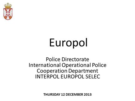 Europol Police Directorate International Operational Police Cooperation Department INTERPOL EUROPOL SELEC THURSDAY 12 DECEMBER 2013.
