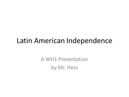 Latin American Independence A WH1 Presentation by Mr. Hess.