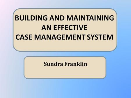 BUILDING AND MAINTAINING AN EFFECTIVE CASE MANAGEMENT SYSTEM Sundra Franklin.
