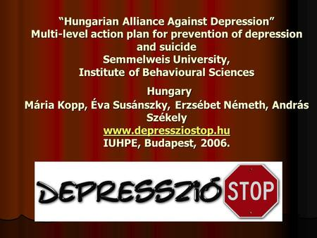 """Hungarian Alliance Against Depression"" Multi-level action plan for prevention of depression and suicide Semmelweis University, Institute of Behavioural."