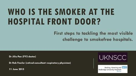 WHO IS THE SMOKER AT THE HOSPITAL FRONT DOOR? Dr Jiliu Pan (FY2 doctor) Dr Rob Fowler (retired consultant respiratory physician) 11 June 2015 First steps.