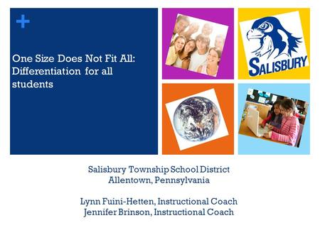 + Salisbury Township School District Allentown, Pennsylvania Lynn Fuini-Hetten, Instructional Coach Jennifer Brinson, Instructional Coach One Size Does.