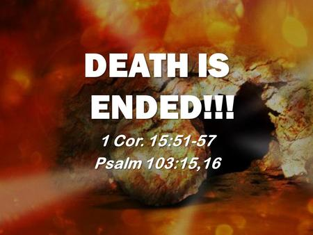 DEATH IS ENDED!!! 1 Cor. 15:51-57 Psalm 103:15,16.