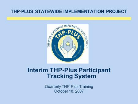 THP-PLUS STATEWIDE IMPLEMENTATION PROJECT Interim THP-Plus Participant Tracking System Quarterly THP-Plus Training October 18, 2007.