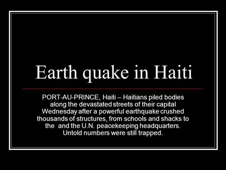 Earth quake in Haiti PORT-AU-PRINCE, Haiti – Haitians piled bodies along the devastated streets of their capital Wednesday after a powerful earthquake.