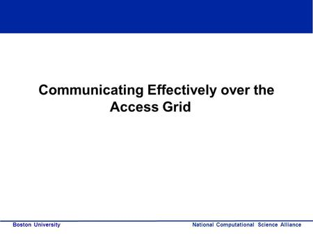 National Computational Science Alliance Boston University Communicating Effectively over the Access Grid.