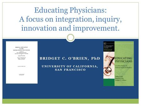 BRIDGET C. O'BRIEN, PhD UNIVERSITY OF CALIFORNIA, SAN FRANCISCO Educating Physicians: A focus on integration, inquiry, innovation and improvement.
