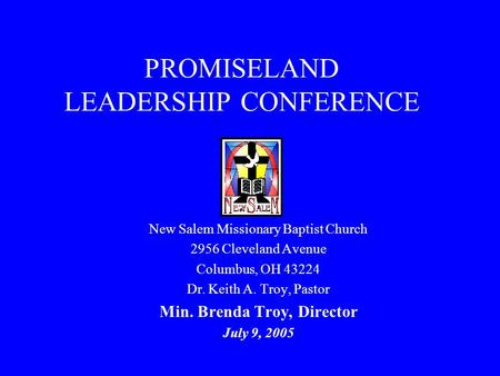 PROMISELAND LEADERSHIP CONFERENCE New Salem Missionary Baptist Church 2956 Cleveland Avenue Columbus, OH 43224 Dr. Keith A. Troy, Pastor Min. Brenda Troy,