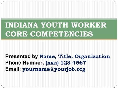 Presented by Name, Title, Organization Phone Number: (xxx) 123-4567   INDIANA YOUTH WORKER CORE COMPETENCIES.