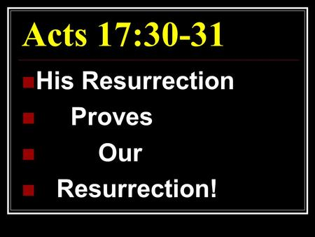 Acts 17:30-31 His Resurrection Proves Our Resurrection!