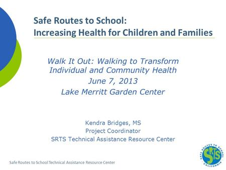 Safe Routes to School Technical Assistance Resource Center Walk It Out: Walking to Transform Individual and Community Health June 7, 2013 Lake Merritt.