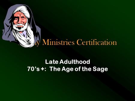 Family Ministries Certification Late Adulthood 70's +: The Age of the Sage.