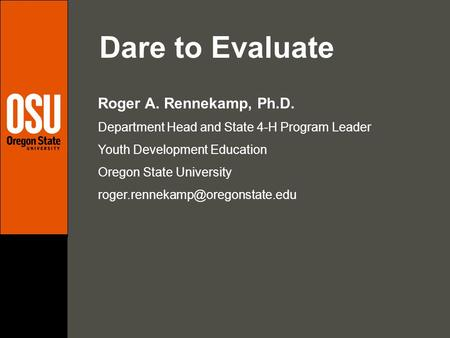 Dare to Evaluate Roger A. Rennekamp, Ph.D. Department Head and State 4-H Program Leader Youth Development Education Oregon State University