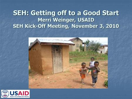 SEH: Getting off to a Good Start Merri Weinger, USAID SEH Kick-Off Meeting, November 3, 2010.