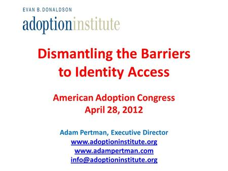 Dismantling the Barriers to Identity Access American Adoption Congress April 28, 2012 Adam Pertman, Executive Director www.adoptioninstitute.org www.adampertman.com.