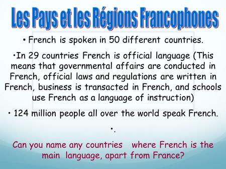 French is spoken in 50 different countries. In 29 countries French is official language (This means that governmental affairs are conducted in French,