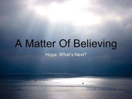 A Matter Of Believing Hope: What's Next?. A Matter Of Believing Jeremiah 29:11 1Thessalonians 4 Matthew 24 Revelation 19.