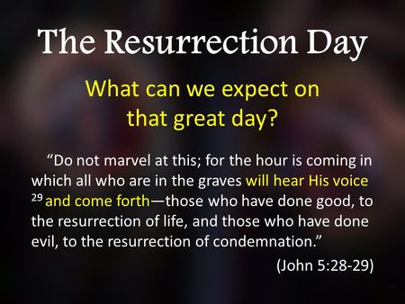 "The Resurrection Day What can we expect on that great day? ""Do not marvel at this; for the hour is coming in which all who are in the graves will hear."
