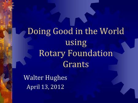 Doing Good in the World using Rotary Foundation Grants Walter Hughes April 13, 2012.