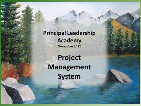 Principal Leadership Academy November 2012 Project Management System.