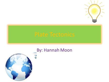 Plate Tectonics By: Hannah Moon. What is Plate Tectonics? Plate Tectonics: A geological model in which earth's lithosphere is divided into sections. In.