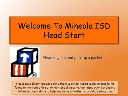 Welcome To Mineola ISD Head Start Please sign in and pick-up a packet. Please save all Box Tops and send them to school taped to designated forms found.