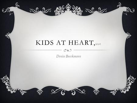 KIDS AT HEART, LLC Denise Boeckmann. Mission Statement To provide a safe, secure environment for children to spend quality time with their parents, siblings.