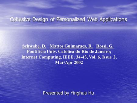 Cohesive Design of Personalized Web Applications Presented by Yinghua Hu Schwabe, D. Mattos Guimaraes, R. Rossi, G. Pontificia Univ. Catolica do Rio de.