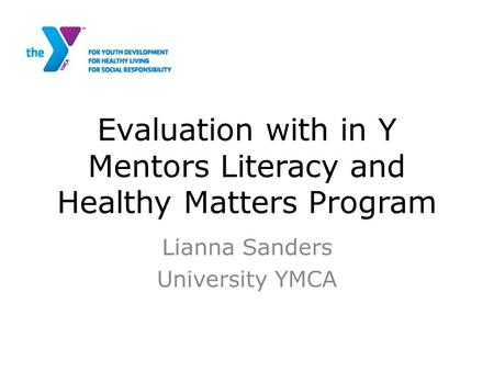 Evaluation with in Y Mentors Literacy and Healthy Matters Program Lianna Sanders University YMCA.