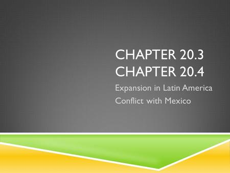 CHAPTER 20.3 CHAPTER 20.4 Expansion in Latin America Conflict with Mexico.