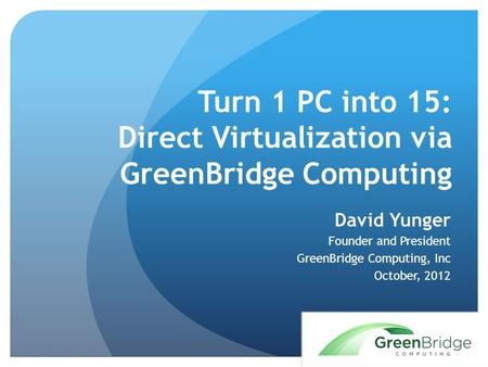 Turn 1 PC into 15: Direct Virtualization via GreenBridge Computing David Yunger Founder and President GreenBridge Computing, Inc October, 2012.